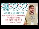 Олег Лимарчук Универсальный конвейер тестирования веб приложений с помощью Docker