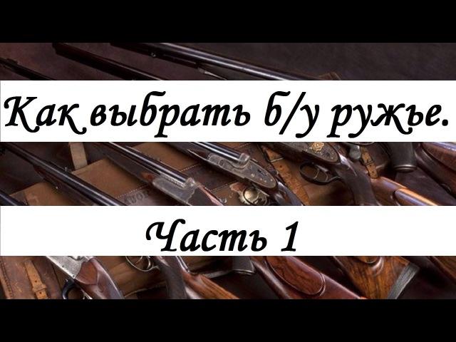 Как выбрать б/у ружьё часть 1 rfr ds,hfnm ,/e he;m` xfcnm 1