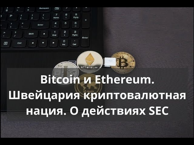 Bitcoin и Ethereum. Швейцария криптовалютная нация. О действиях SEC