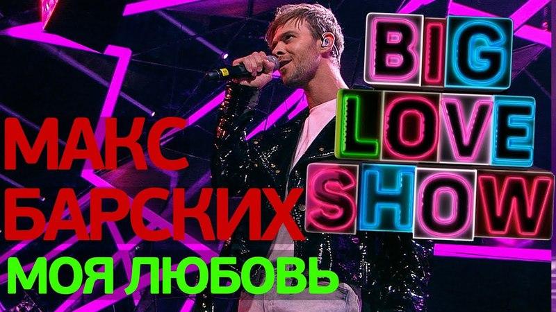 Макс Барских - Моя любовь [Big Love Show 2018]
