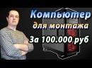 Сборка компьютера для видеомонтажа за 100 000 рублей Тест в программе Sony Vegas Pro