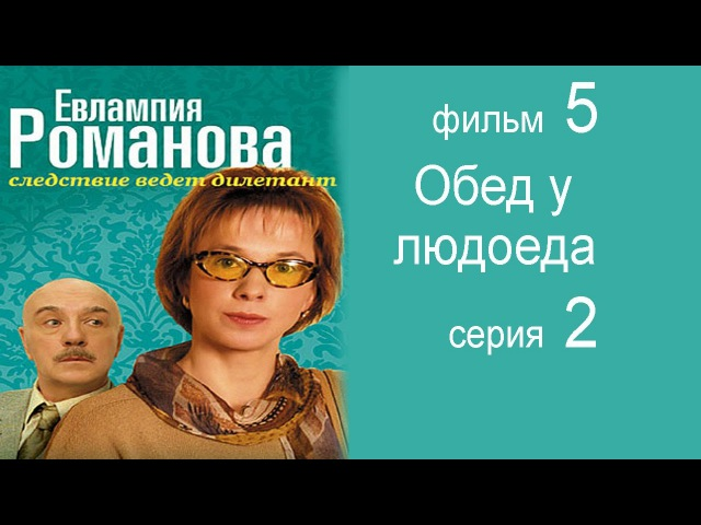 Евлампия Романова Следствие ведет дилетант фильм 5 Обед у людоеда 2 серия