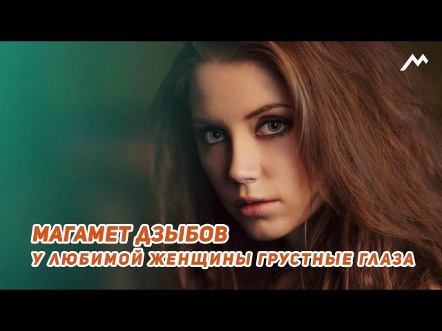 Магамет Дзыбов - У любимой женщины грустные глаза | NEW 2018