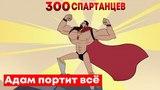 Адам портит ВСЁ | 300 Спартанцев (и их 6700 друзей) | Русская озвучка