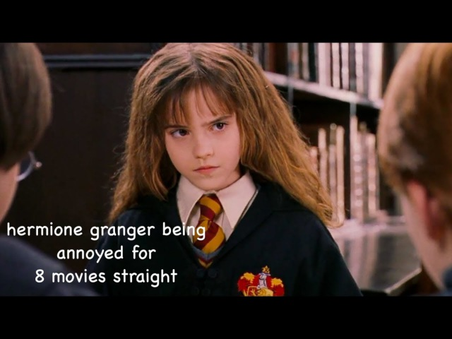 Hermione being annoyed for 8 movies straight