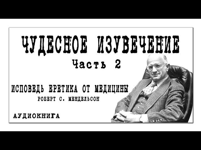 ИСПОВЕДЬ ЕРЕТИКА ОТ МЕДИЦИНЫ Роберт С Мендельсон ЧУДЕСНОЕ ИЗУВЕЧЕНИЕ часть 2