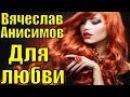 Песня о Для любви Вячеслав Анисимов красивые грустные песни клипы про любовь р ...