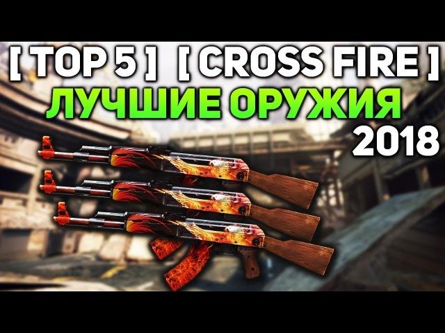 ТОП 5 ЛУЧШИХ ОРУЖИЙ В CROSS FIRE НА 2018 ГОД