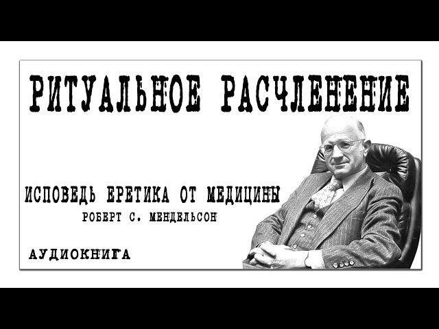 ИСПОВЕДЬ ЕРЕТИКА ОТ МЕДИЦИНЫ Роберт С. Мендельсон Глава III РИТУАЛЬНОЕ РАСЧЛЕНЕНИЕ