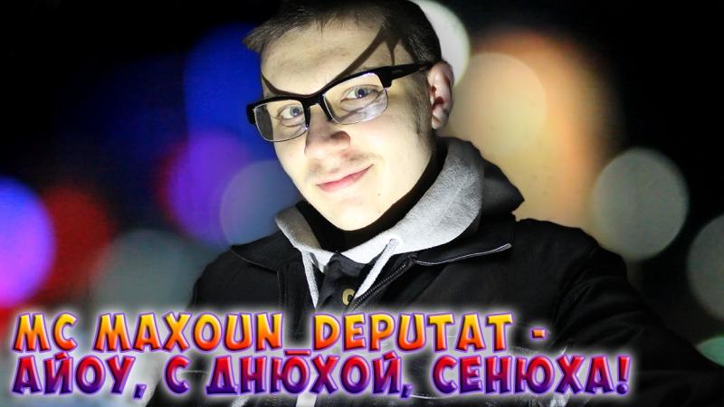 MC MAXOUN DEPUTAT АЙОУ С ДНЮХОЙ СЕНЮХА SuperUltraMegaFull Track