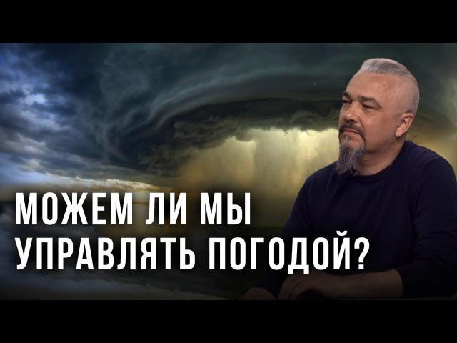 Можем ли мы управлять погодой Георгий Тымнетагин