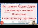 Настраиваю Яндекс Директ для интернет магазина Подготовка к контекстному таргетингу