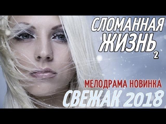 СВЕЖАК 2018 СЛОМАННАЯ ЖИЗНЬ 2 ПРИХОТИ СУДЬБЫ КОНЕЦ Русские мелодрамы 2018 новинки