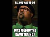 All we had to do was follow the damn train CJ!!