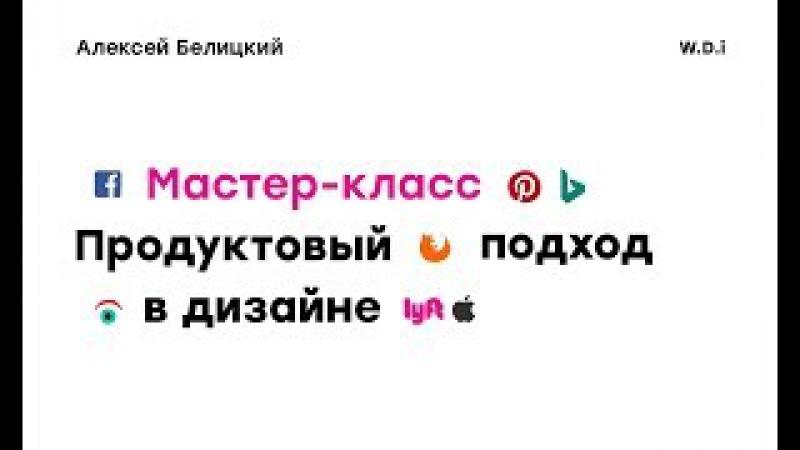 Продуктовый подход в дизайне, Алексей Белицкий, тренер школы по веб-дизайну WDI