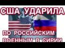 США Нанесли Авиаудары По Российским Военным В Сирии