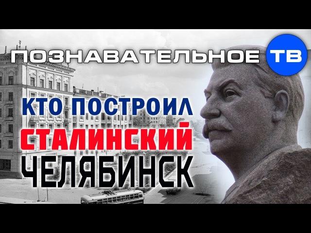 Кто построил сталинский Челябинск? (Познавательное ТВ, Илья Богданов)