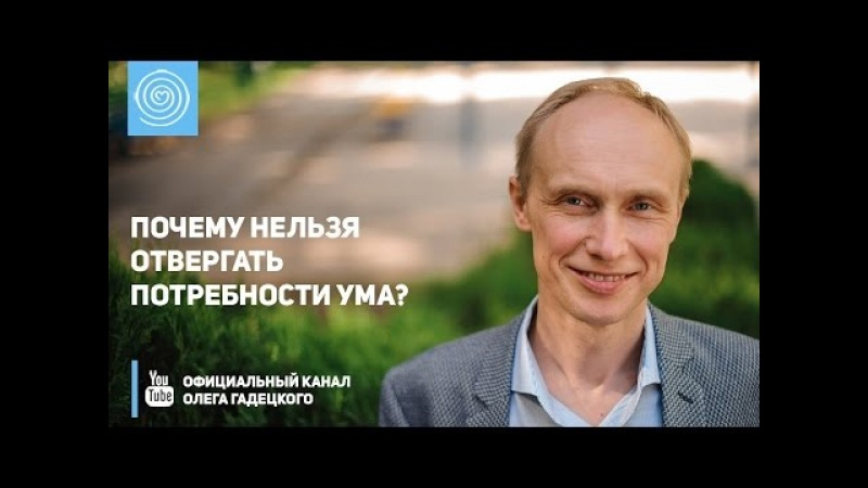 Почему нельзя отвергать потребности ума Олег Гадецкий