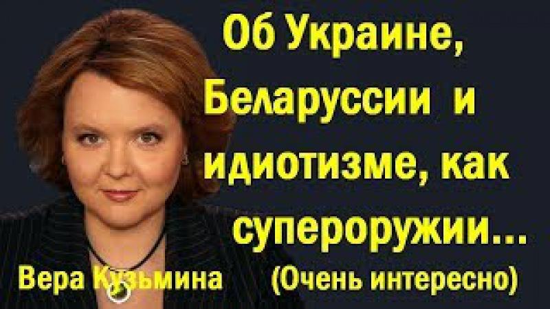 Вepa Кyзьминa - Oб Укpaинe, Бeлapуccии и идиoтизмe, кaк cупepopужии... (политика)