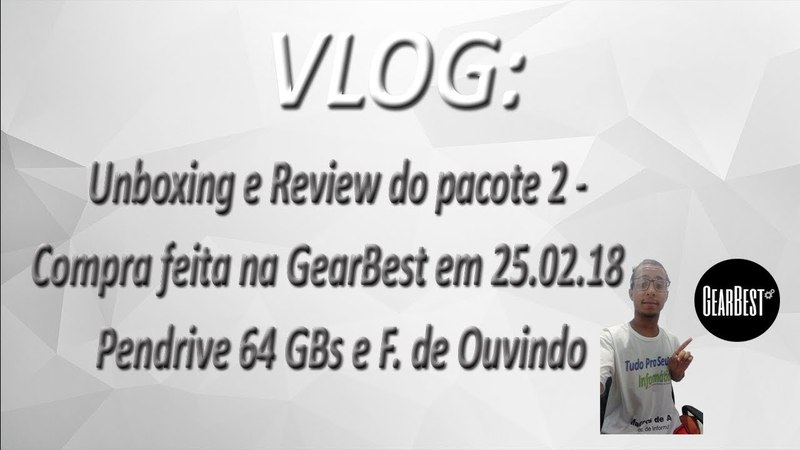 VLOG - Unboxing e Review do pacote 2 - Compra feita na GearBest em 25.02.18 - Pendrive 64 GBs e Fone