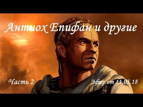 Антиох Епифан и другие в 11 главе книги пророка Даниила. Часть 4. Эфир от 11.05.18.