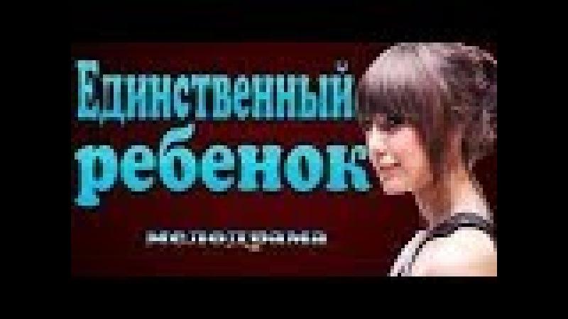КИНО для ВСЕХ мелодрамы 2018 премьеры 2018 ЕДИНСТВЕННЫЙ РЕБЕНОК