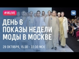 LIVE: ДЕНЬ 6, ПОКАЗЫ НЕДЕЛИ МОДЫ В МОСКВЕ