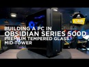 """""""HOW TO BUILD A PC IN THE OBSIDIAN SERIES 500D"""""""