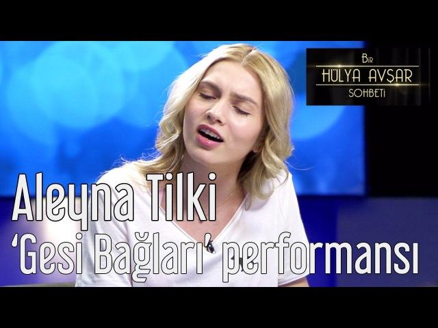 Bir Hülya Avşar Sohbeti 3. Bölüm - Aleyna Tilkiden Gesi Bağları Performansı