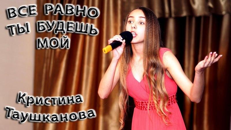 Кристина Таушканова Все Равно Ты Будешь Мой