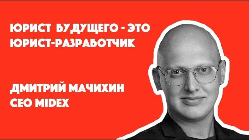 Юрист будущего - это юрист разработчик   Дмитрий Мачихин СЕО Midex
