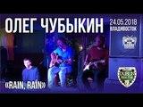 Олег Чубыкин - Rain, rain (Live, Владивосток, 24.05.2018)