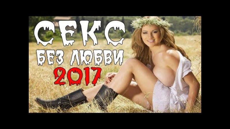 ПРЕМЬЕРА 2017 ОЧАРОВАЛА НОВИЗНОЙ [ Секс Без любви ] Русские мелодрамы 2017 новинки, ф ...
