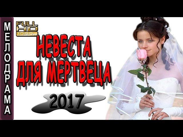 ФИЛЬМ СУПЕР СМОТРЕЛА С УДОВОЛЬСТВИЕМ Невеста для мертвеца МЕЛОДРАМА 2017