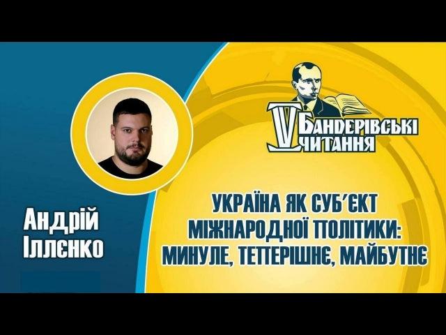 Україна в міжнародній політиці: вчора, сьогодні, завтра | АНДРІЙ ІЛЛЄНКО | Бандерівські читання 2018