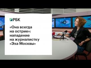 «Она всегда на острие»: нападение на журналистку «Эха Москвы»