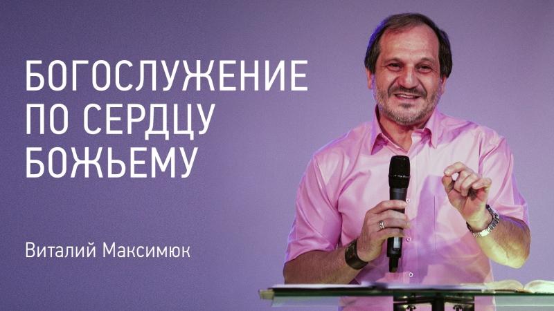 Богослужение по сердцу Божьему | Виталий Максимюк | видео проповеди | 03.06.18