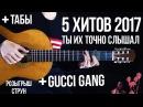 5 ХИТОВ 2017 на гитаре Gucci Gang табы ФИНГЕРСТАЙЛ Popular songs guitar