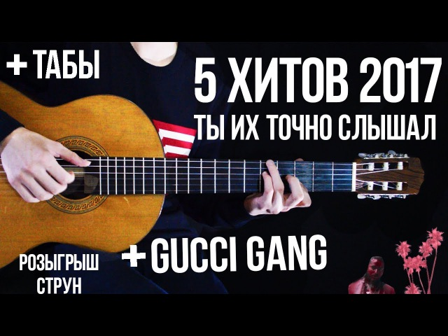 5 ХИТОВ 2017 на гитаре Gucci Gang табы ФИНГЕРСТАЙЛ Popular songs guitar