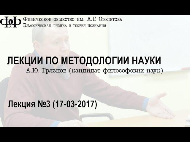 А. Ю. Грязнов - Лекции по методологии науки. Часть третья. (17 марта 2017)