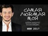 Александрос Тсопозидис - Самая любимая моя ПРЕМЬЕРА 2017