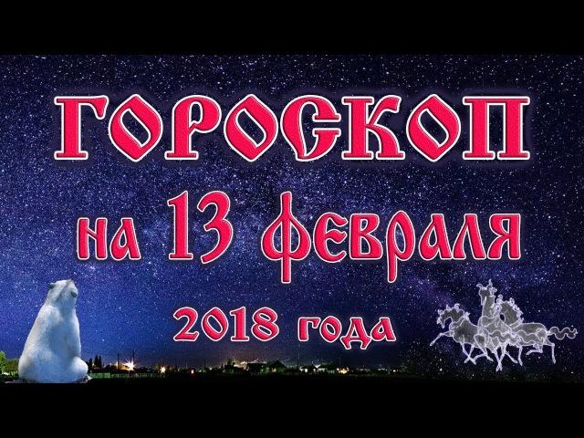 Гороскоп на сегодня 13 февраля 2018 года все знаки зодиака 28 лунный день Луна в Козероге