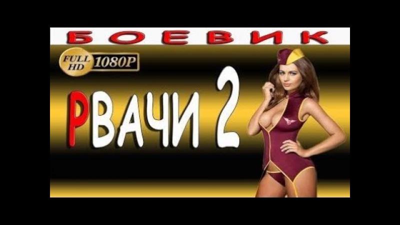 РУССКИЙ ДЕТЕКТИВ РВАЧИ 2 НОВЫЕ БОЕВИКИ 2017