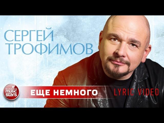 СЕРГЕЙ ТРОФИМОВ ✰ ЕЩЕ НЕМНОГО ✰ НОВЫЙ ХИТ 2018 ✰ LYRIC VIDEO