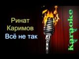 Ринат Каримов - Всё не так ( караоке )