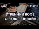 Утренний кофе 19.01.2018 ММВБ - лучшая площадка для торговли