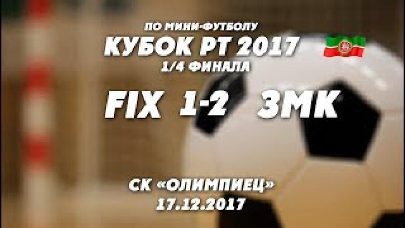 КУБОК РТ. 1/4 ФИНАЛА . FIX - ЗМК