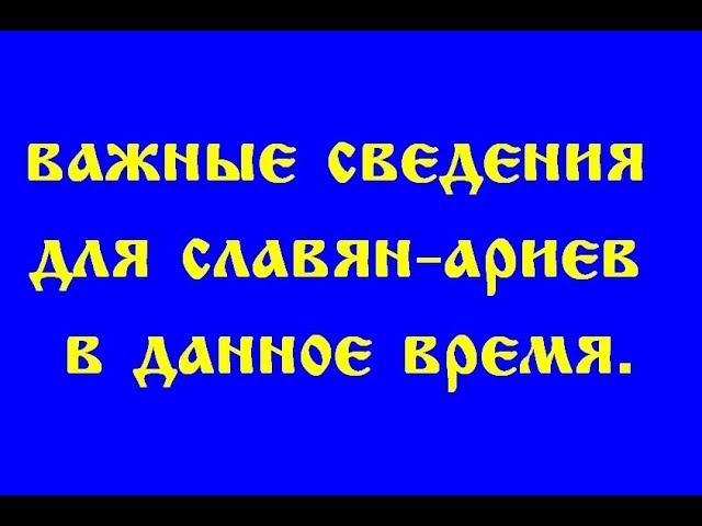 ВАЖНЫЕ СВЕДЕНИЯ ДЛЯ СЛАВЯН - АРИЕВ, В ДАННОЕ ВРЕМЯ. (Трехлебов А.В 2018,2019,2020,2021,2022)
