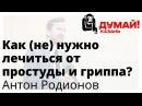 Антон Родионов ОРВИ не столько медикаментами сколько честностью и порядком