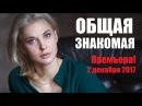 Новинка 2017. Общая знакомая, русское кино, жизненная мелодрама 2017